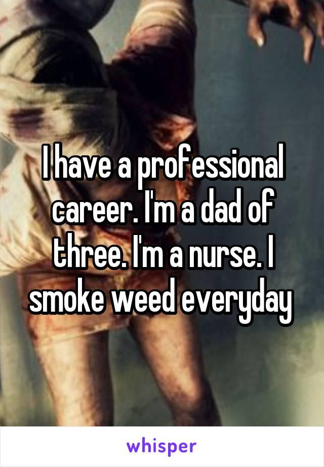 I have a professional career. I'm a dad of three. I'm a nurse. I smoke weed everyday