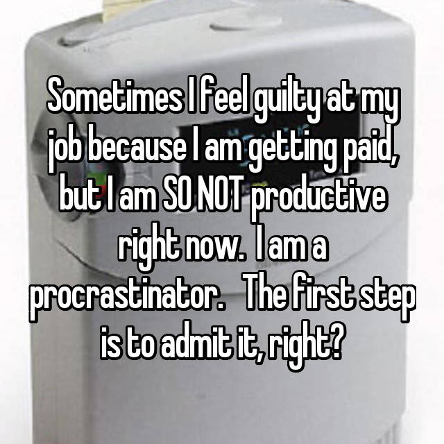 Sometimes I feel guilty at my job because I am getting paid, but I am SO NOT productive right now.  I am a procrastinator.   The first step is to admit it, right?