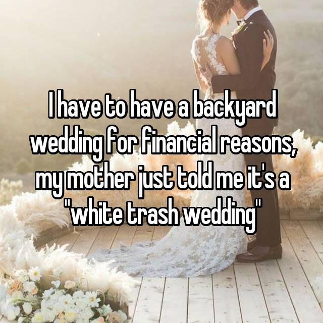 """I have to have a backyard wedding for financial reasons, my mother just told me it's a """"white trash wedding"""""""