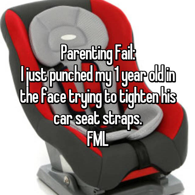 Parenting Fail: I just punched my 1 year old in the face trying to tighten his car seat straps. FML