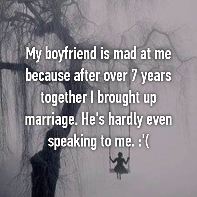 My boyfriend is mad at me because after over 7 years together I brought up marriage. He's hardly even speaking to me. :'(