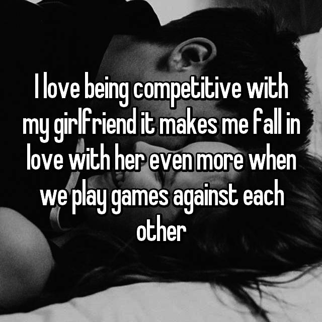 I love being competitive with my girlfriend it makes me fall in love with her even more when we play games against each other