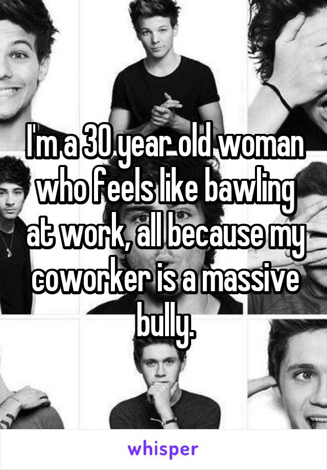 I'm a 30 year old woman who feels like bawling at work, all because my coworker is a massive bully.