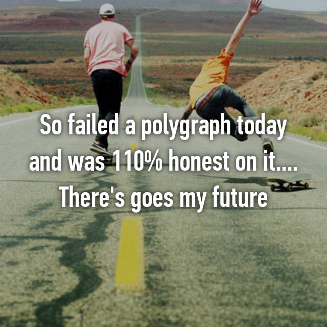 So failed a polygraph today and was 110% honest on it.... There's goes my future