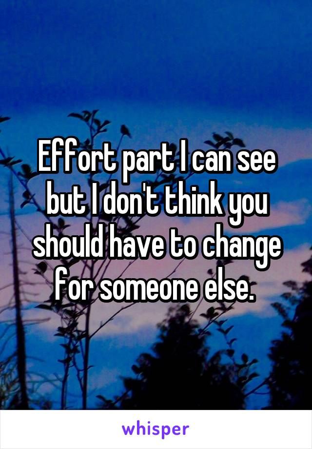 Effort part I can see but I don't think you should have to change for someone else.
