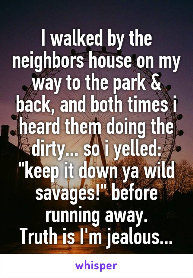 "I walked by the neighbors house on my way to the park & back, and both times i heard them doing the dirty... so i yelled: ""keep it down ya wild savages!"" before running away. Truth is I'm jealous..."