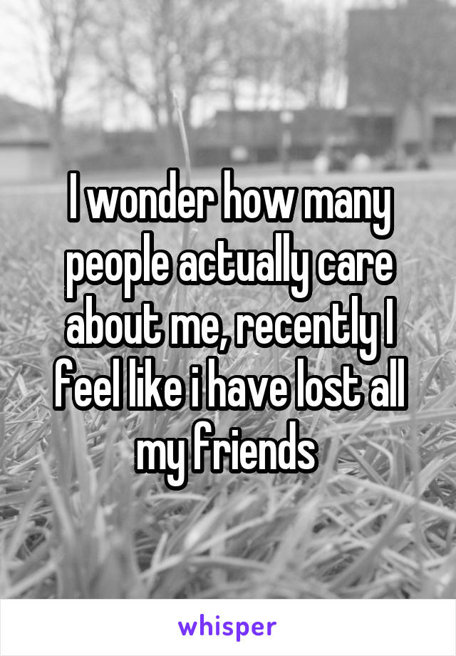 I wonder how many people actually care about me, recently I feel like i have lost all my friends