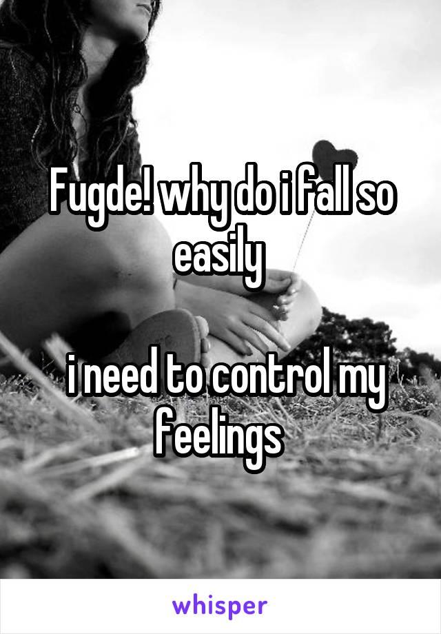 Fugde! why do i fall so easily    i need to control my feelings