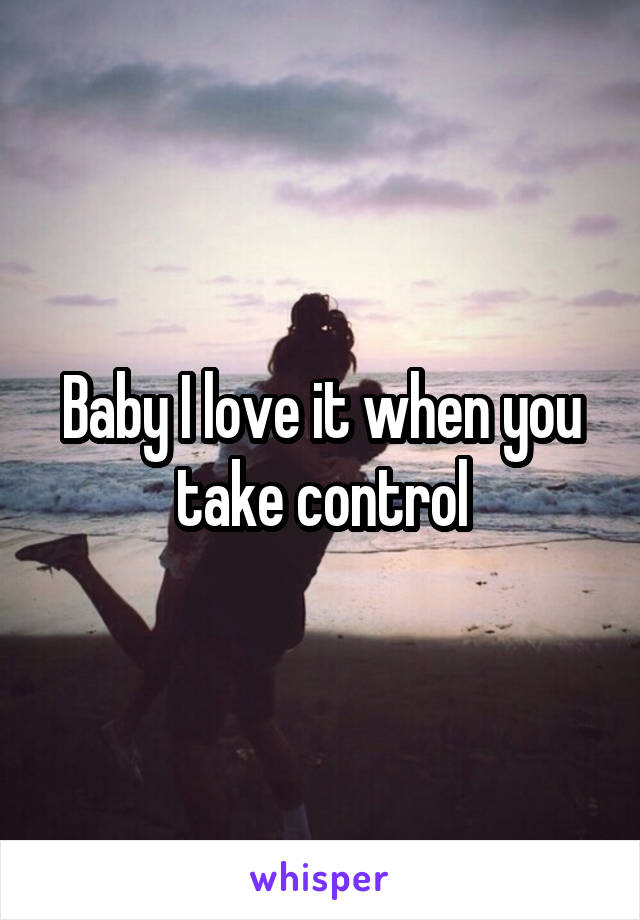 Baby I love it when you take control