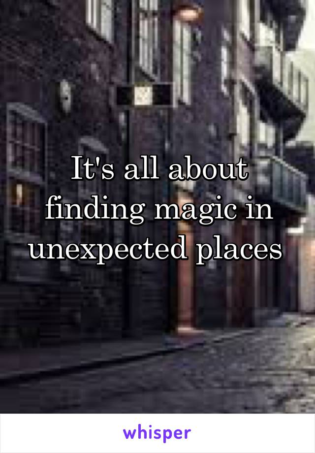 It's all about finding magic in unexpected places