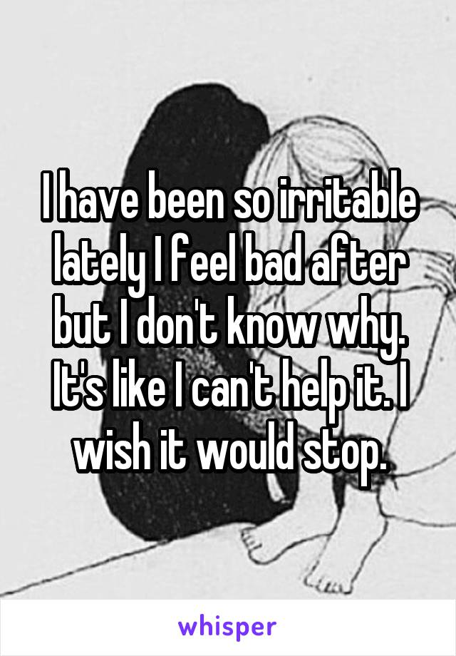 I have been so irritable lately I feel bad after but I don't know why. It's like I can't help it. I wish it would stop.