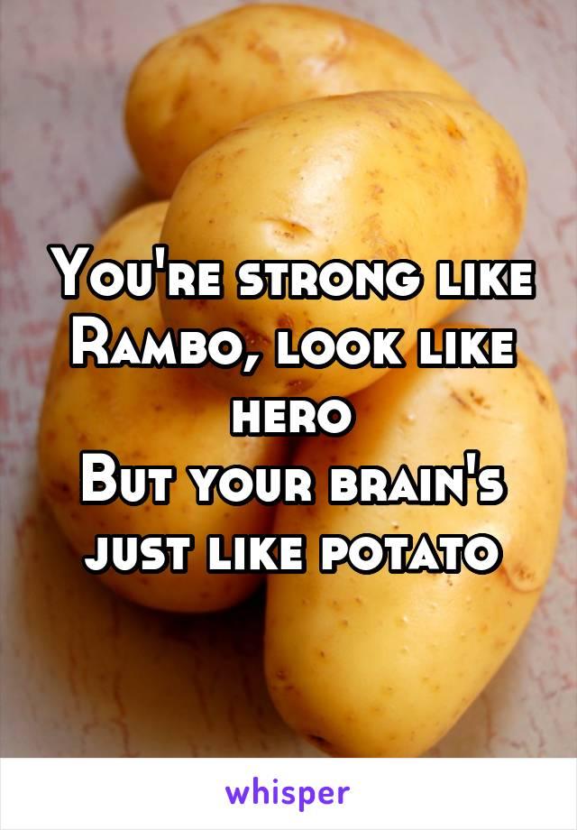 You're strong like Rambo, look like hero But your brain's just like potato