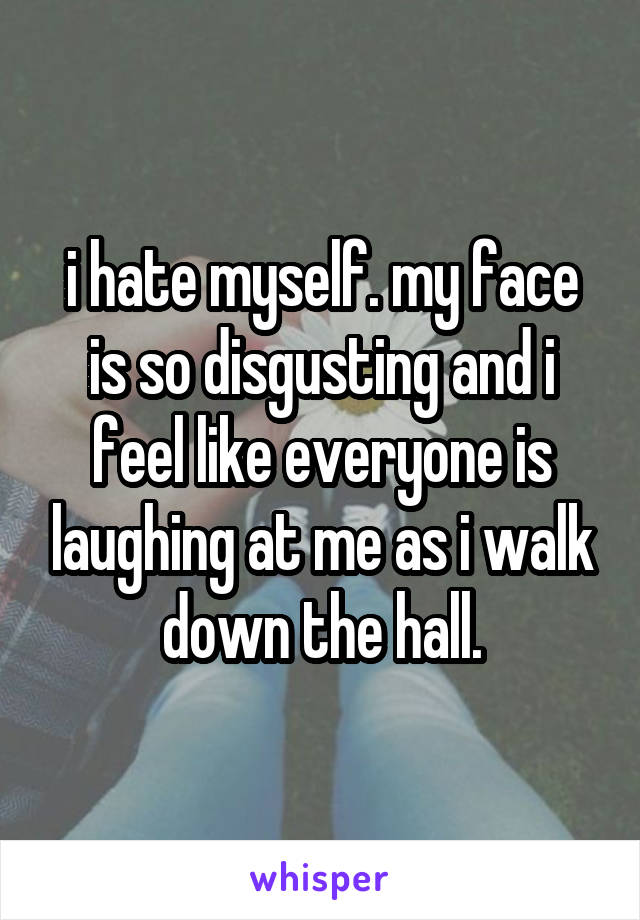 i hate myself. my face is so disgusting and i feel like everyone is laughing at me as i walk down the hall.