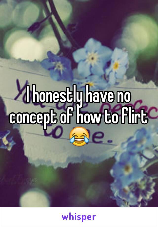 I honestly have no concept of how to flirt 😂