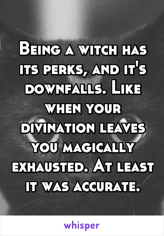 Being a witch has its perks, and it's downfalls. Like when your divination leaves you magically exhausted. At least it was accurate.