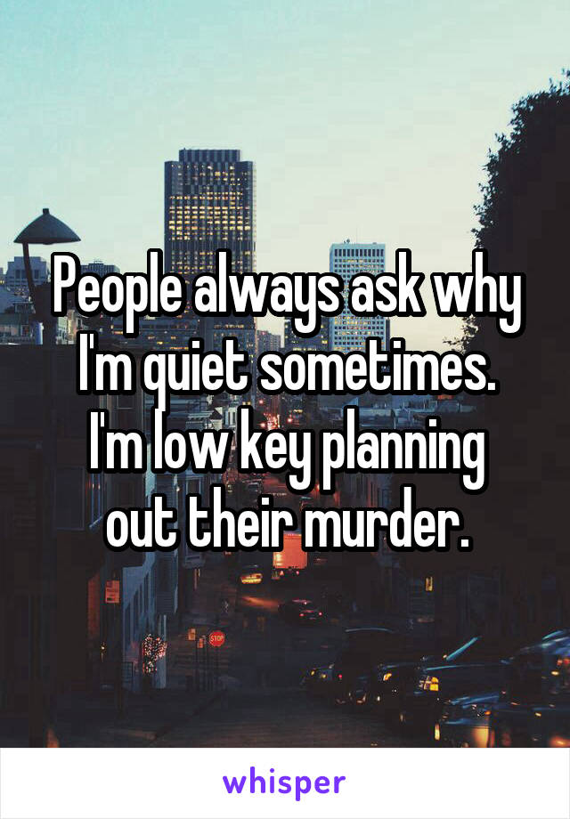 People always ask why I'm quiet sometimes. I'm low key planning out their murder.