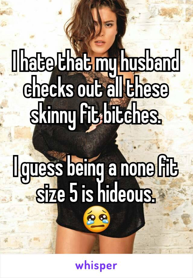 I hate that my husband checks out all these skinny fit bitches.  I guess being a none fit size 5 is hideous. 😢