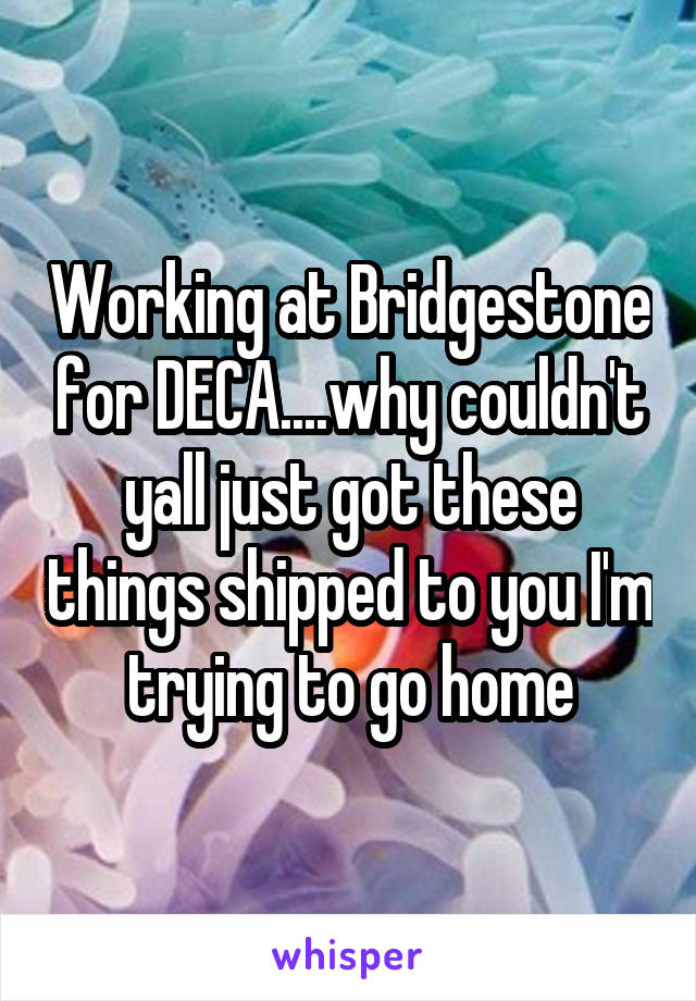 Working at Bridgestone for DECA....why couldn't yall just got these things shipped to you I'm trying to go home