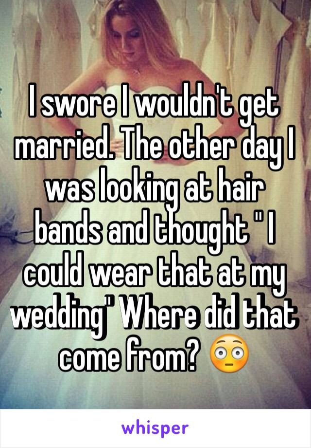 """I swore I wouldn't get married. The other day I was looking at hair bands and thought """" I could wear that at my wedding"""" Where did that come from? 😳"""