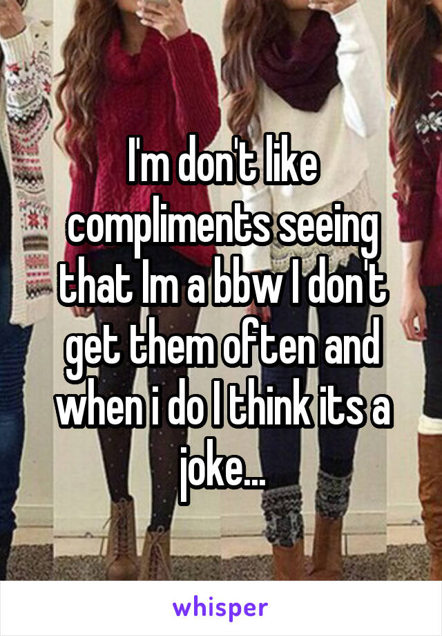 I'm don't like compliments seeing that Im a bbw I don't get them often and when i do I think its a joke...