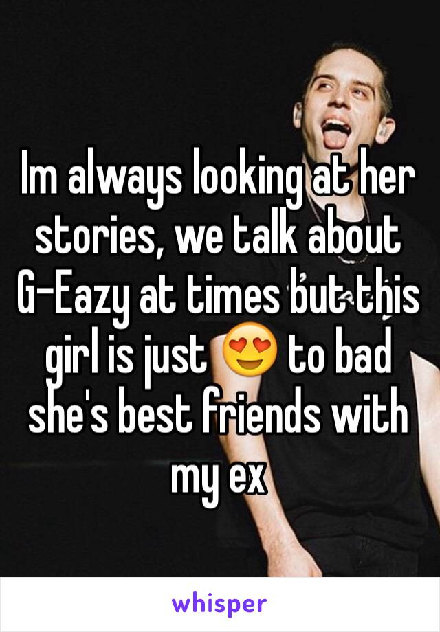 Im always looking at her stories, we talk about G-Eazy at times but this girl is just 😍 to bad she's best friends with my ex
