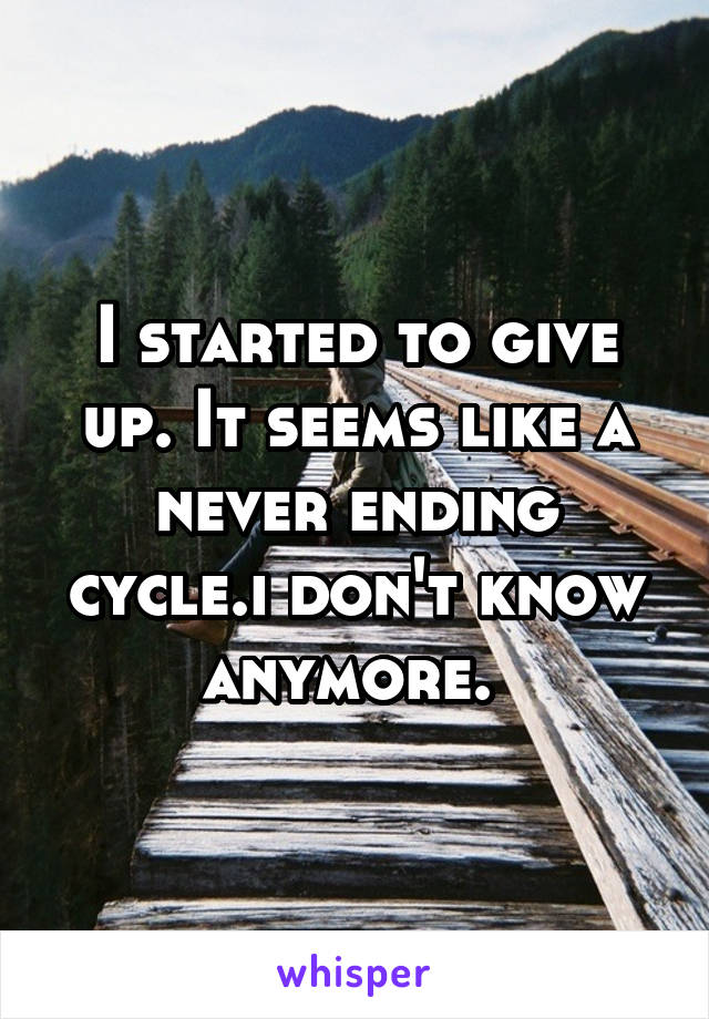 I started to give up. It seems like a never ending cycle.i don't know anymore.