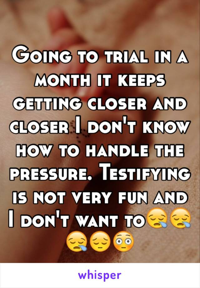 Going to trial in a month it keeps getting closer and closer I don't know how to handle the pressure. Testifying is not very fun and I don't want to😪😪😪😔😳