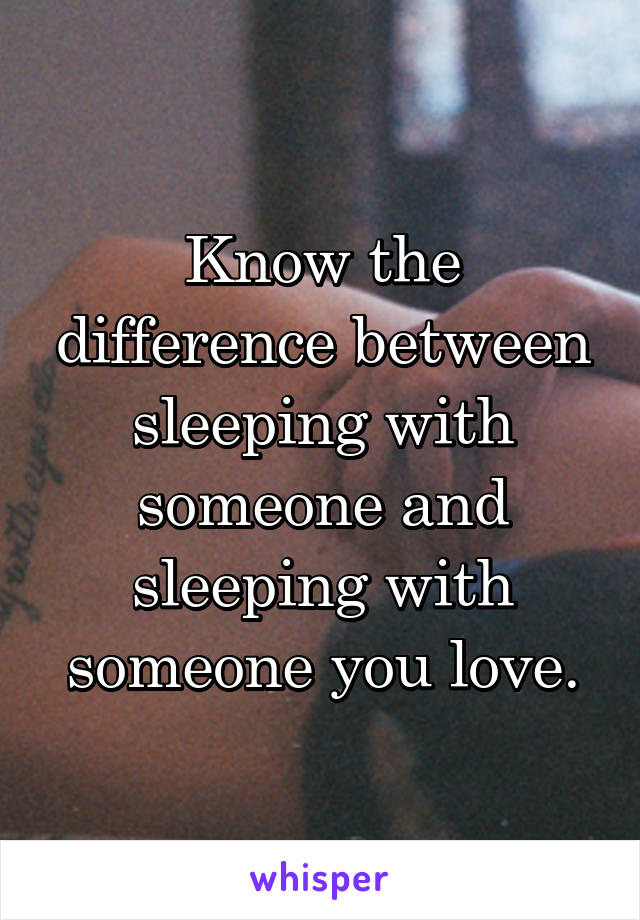 Know the difference between sleeping with someone and sleeping with someone you love.