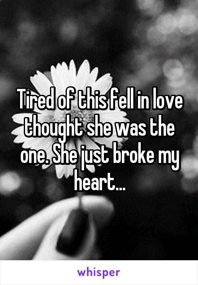 Tired of this fell in love thought she was the one. She just broke my heart...