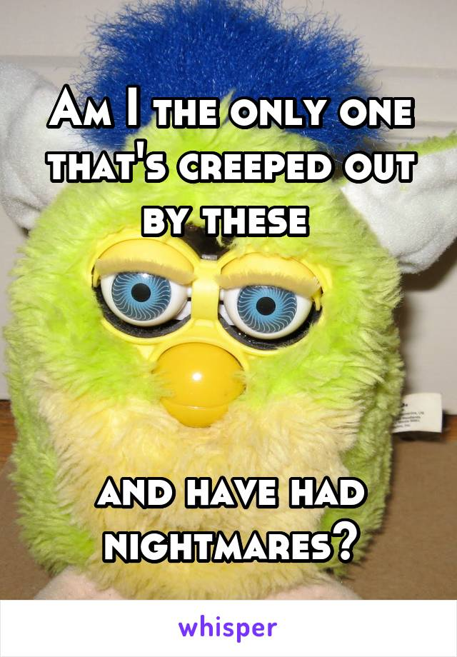 Am I the only one that's creeped out by these      and have had nightmares?