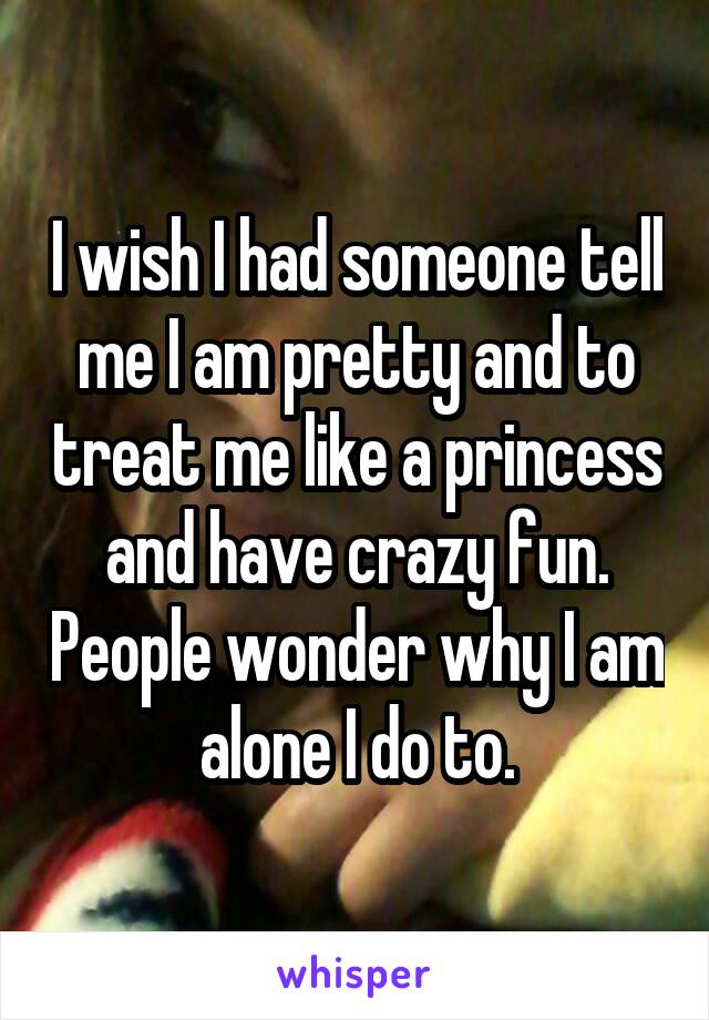 I wish I had someone tell me I am pretty and to treat me like a princess and have crazy fun. People wonder why I am alone I do to.