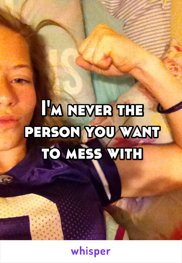 I'm never the person you want to mess with
