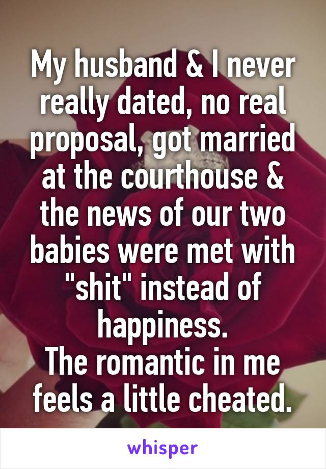 """My husband & I never really dated, no real proposal, got married at the courthouse & the news of our two babies were met with """"shit"""" instead of happiness. The romantic in me feels a little cheated."""