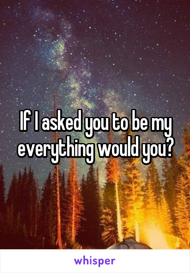 If I asked you to be my everything would you?