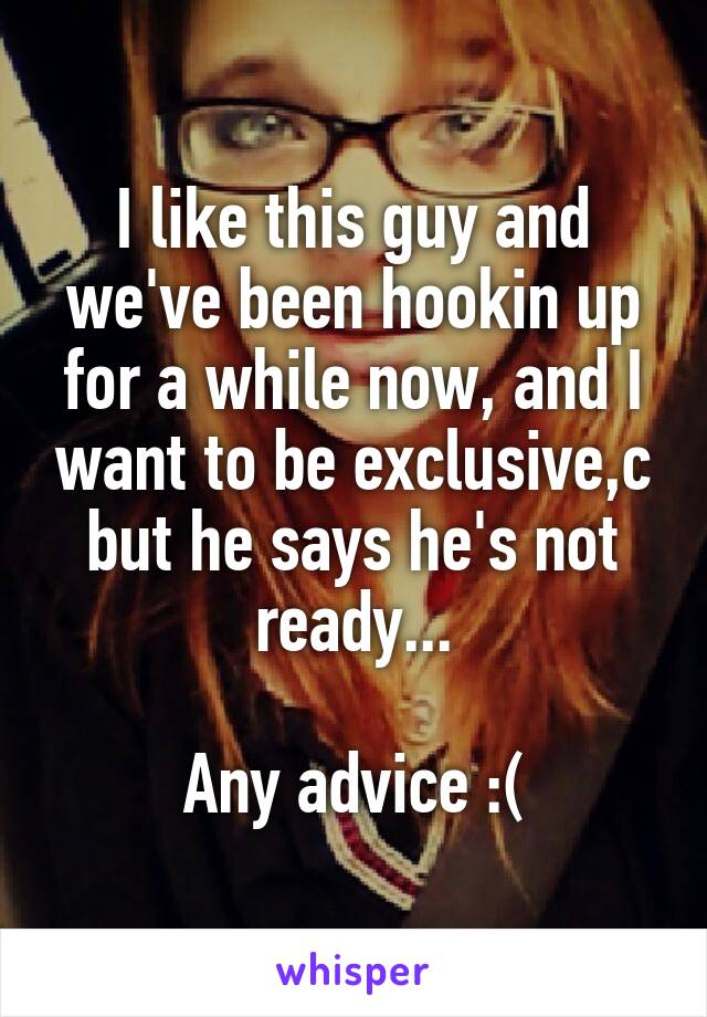 I like this guy and we've been hookin up for a while now, and I want to be exclusive,c but he says he's not ready...  Any advice :(