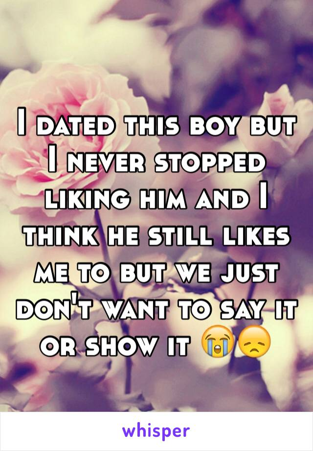 I dated this boy but I never stopped liking him and I think he still likes me to but we just don't want to say it or show it 😭😞