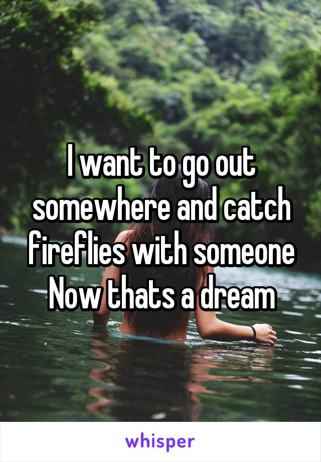 I want to go out somewhere and catch fireflies with someone Now thats a dream