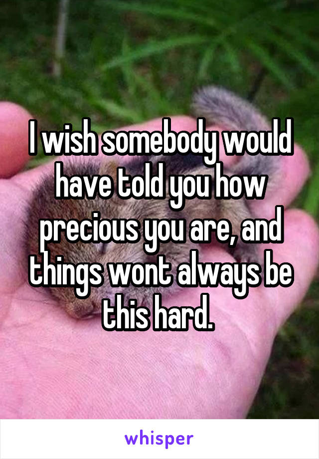 I wish somebody would have told you how precious you are, and things wont always be this hard.