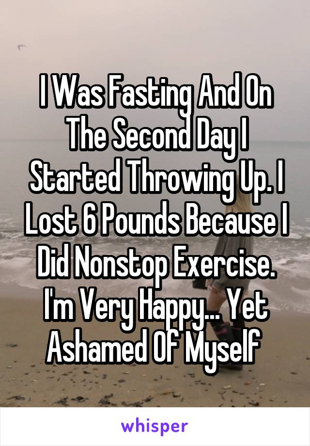I Was Fasting And On The Second Day I Started Throwing Up. I Lost 6 Pounds Because I Did Nonstop Exercise. I'm Very Happy... Yet Ashamed Of Myself
