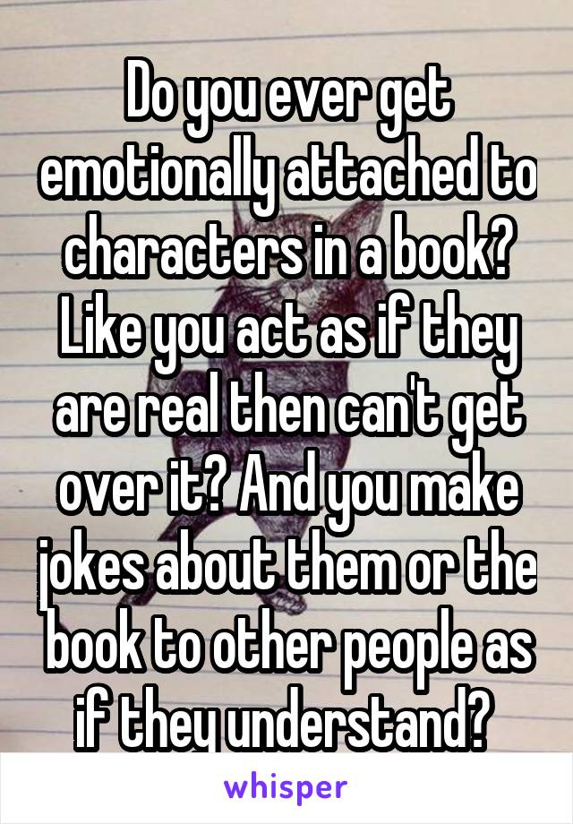 Do you ever get emotionally attached to characters in a book? Like you act as if they are real then can't get over it? And you make jokes about them or the book to other people as if they understand?