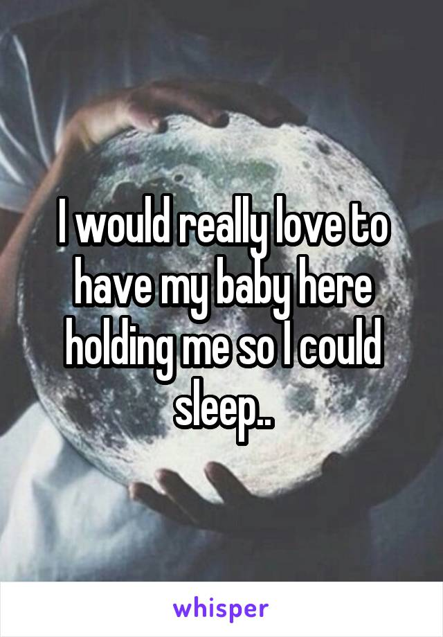 I would really love to have my baby here holding me so I could sleep..