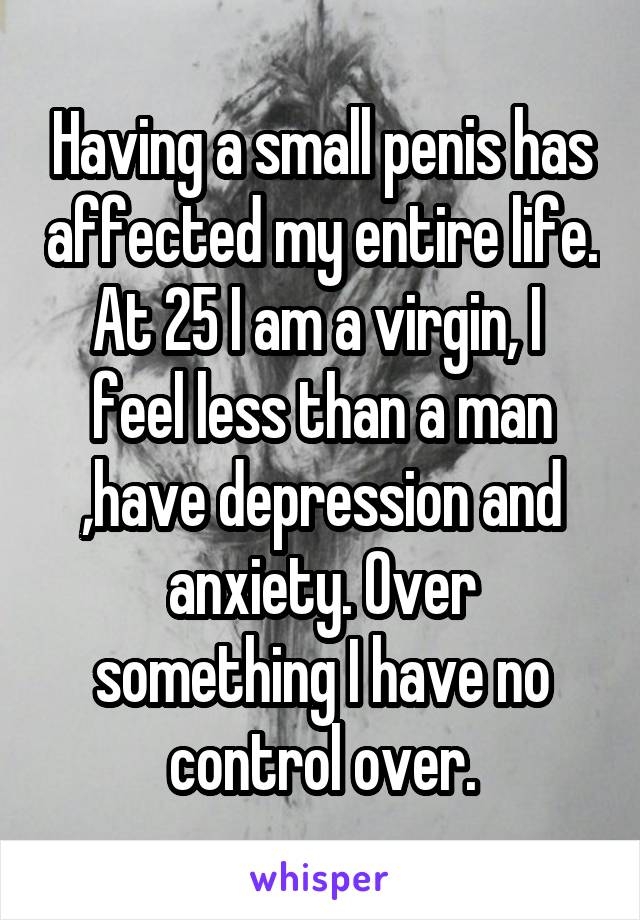 Having a small penis has affected my entire life. At 25 I am a virgin, I  feel less than a man ,have depression and anxiety. Over something I have no control over.
