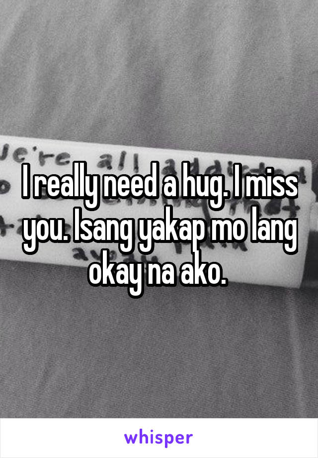 I really need a hug. I miss you. Isang yakap mo lang okay na ako.