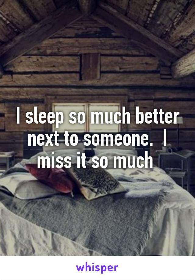 I sleep so much better next to someone.  I miss it so much