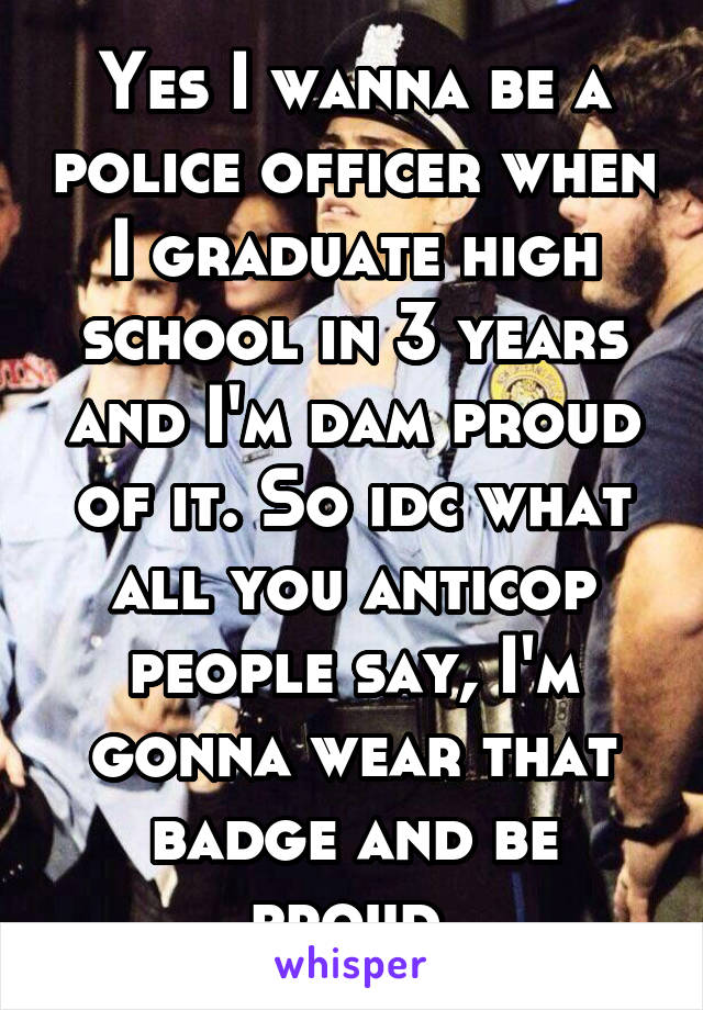 Yes I wanna be a police officer when I graduate high school in 3 years and I'm dam proud of it. So idc what all you anticop people say, I'm gonna wear that badge and be proud