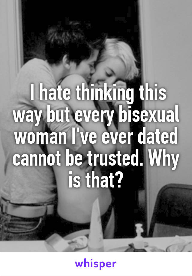 I hate thinking this way but every bisexual woman I've ever dated cannot be trusted. Why is that?