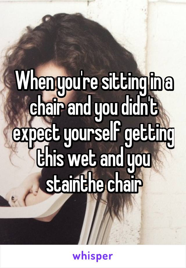 When you're sitting in a chair and you didn't expect yourself getting this wet and you stainthe chair