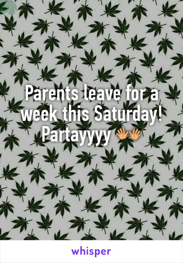 Parents leave for a week this Saturday! Partayyyy 👐