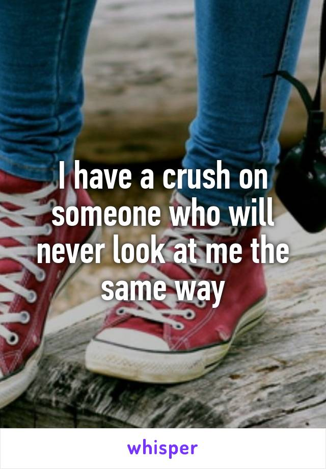 I have a crush on someone who will never look at me the same way