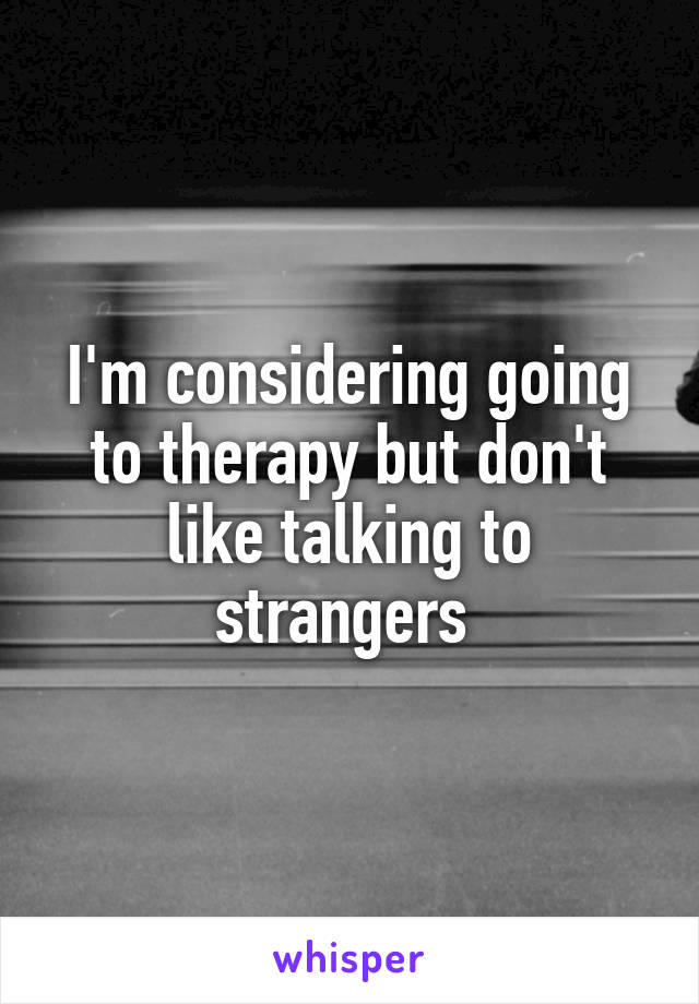 I'm considering going to therapy but don't like talking to strangers
